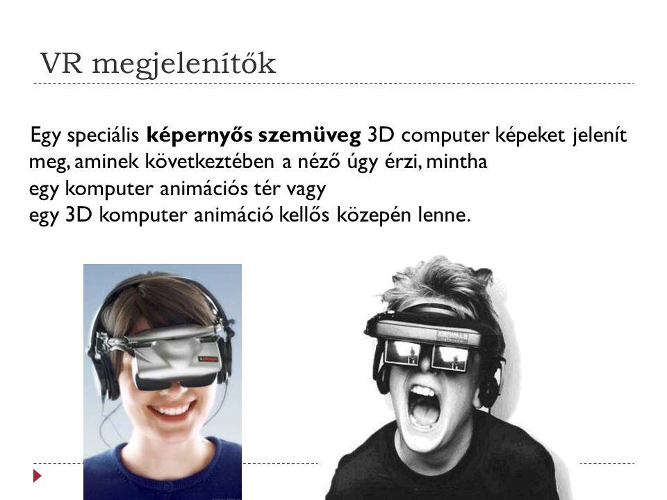 VR megjelenítők Egy speciális képernyős szemüveg 3D computer képeket jelenít meg, aminek következtében a néző úgy érzi, mintha egy komputer animációs tér vagy egy 3D komputer animáció kellős közepén lenne.