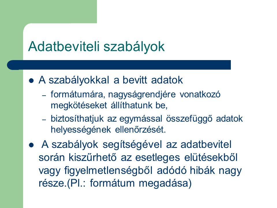 Adatbeviteli szabályok A szabályokkal a bevitt adatok – formátumára, nagyságrendjére vonatkozó megkötéseket állíthatunk be, – biztosíthatjuk az egymás
