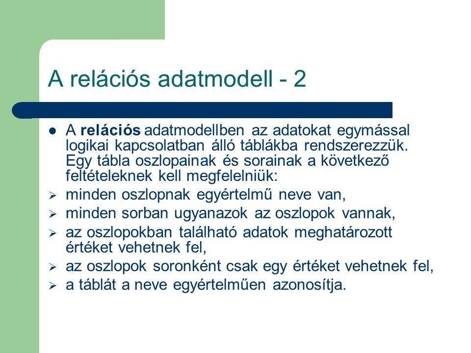 A relációs adatmodell - 2 A relációs adatmodellben az adatokat egymással logikai kapcsolatban álló táblákba rendszerezzük. Egy tábla oszlopainak és so