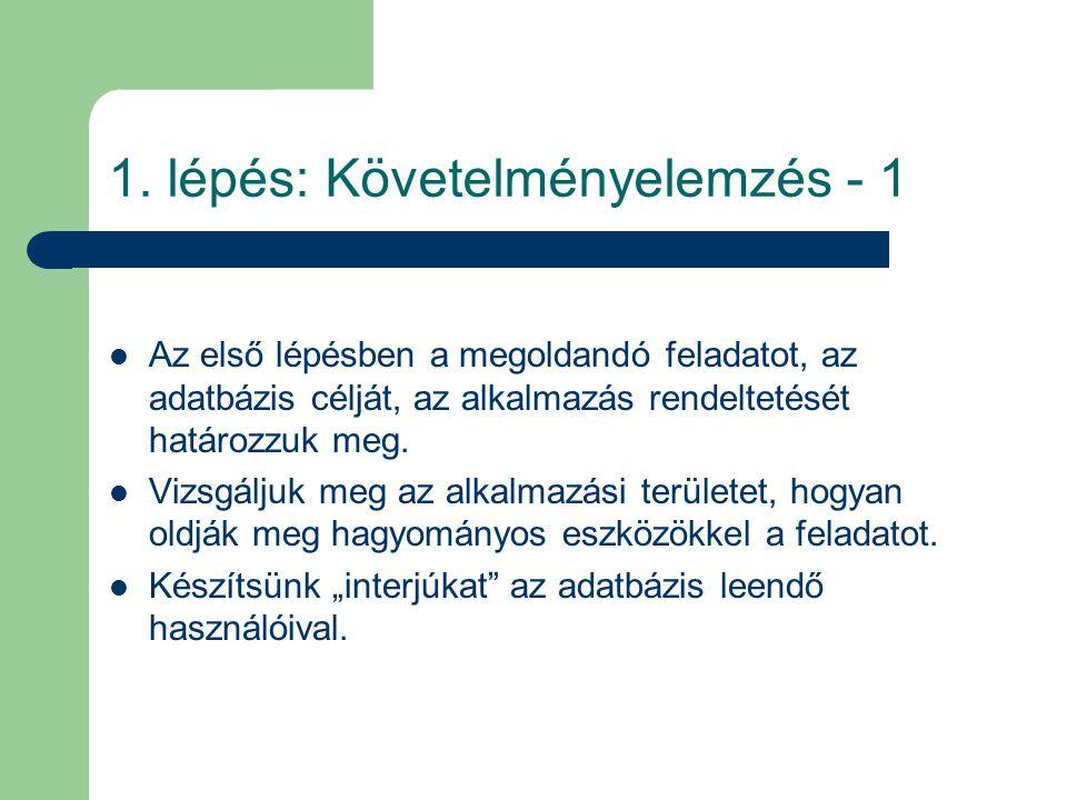 1. lépés: Követelményelemzés - 1 Az első lépésben a megoldandó feladatot, az adatbázis célját, az alkalmazás rendeltetését határozzuk meg. Vizsgáljuk
