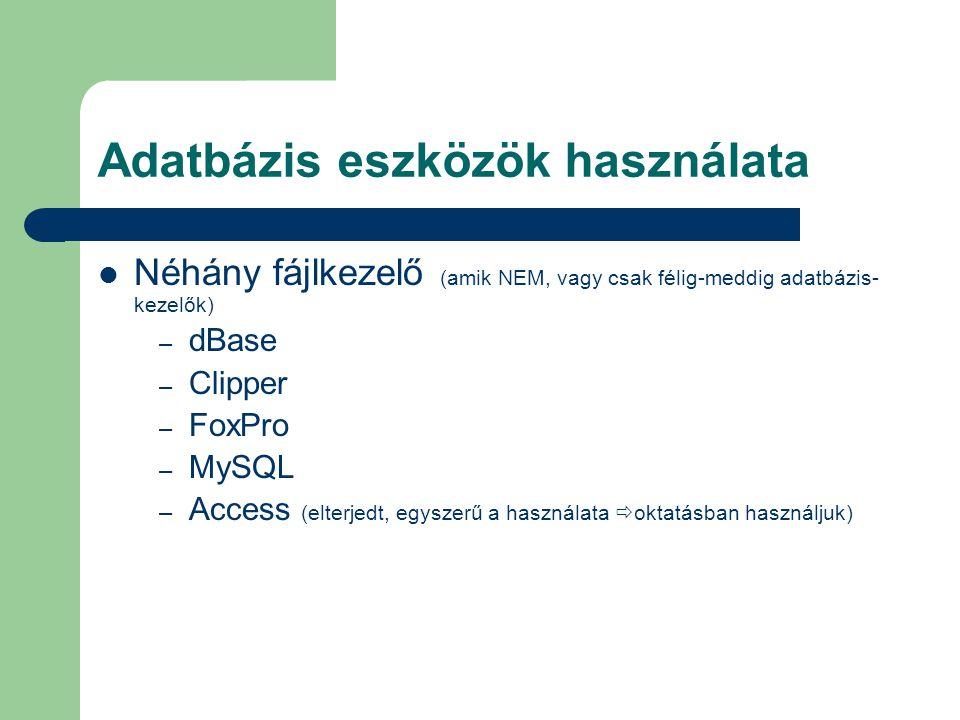 Adatbázis eszközök használata Néhány fájlkezelő (amik NEM, vagy csak félig-meddig adatbázis- kezelők) – dBase – Clipper – FoxPro – MySQL – Access (elt