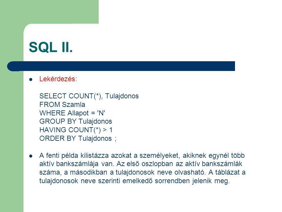 SQL II. Lekérdezés: SELECT COUNT(*), Tulajdonos FROM Szamla WHERE Allapot = 'N' GROUP BY Tulajdonos HAVING COUNT(*) > 1 ORDER BY Tulajdonos ; A fenti