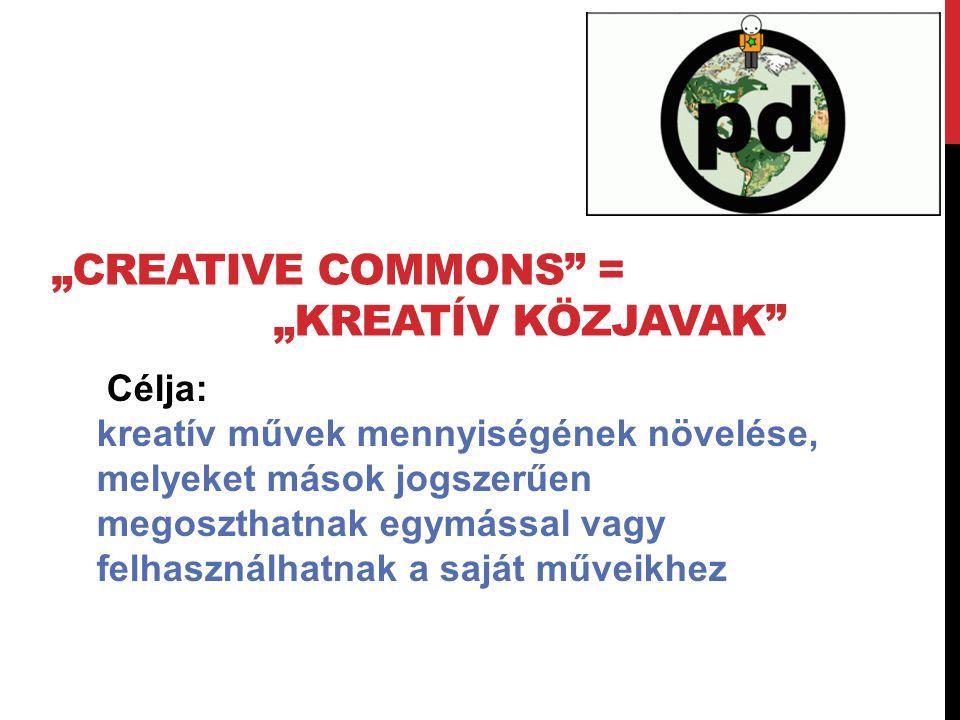 """""""CREATIVE COMMONS = """"KREATÍV KÖZJAVAK Célja: kreatív művek mennyiségének növelése, melyeket mások jogszerűen megoszthatnak egymással vagy felhasználhatnak a saját műveikhez"""