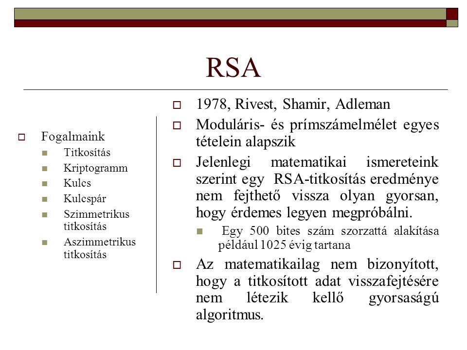 RSA  1978, Rivest, Shamir, Adleman  Moduláris- és prímszámelmélet egyes tételein alapszik  Jelenlegi matematikai ismereteink szerint egy RSA-titkosítás eredménye nem fejthető vissza olyan gyorsan, hogy érdemes legyen megpróbálni.