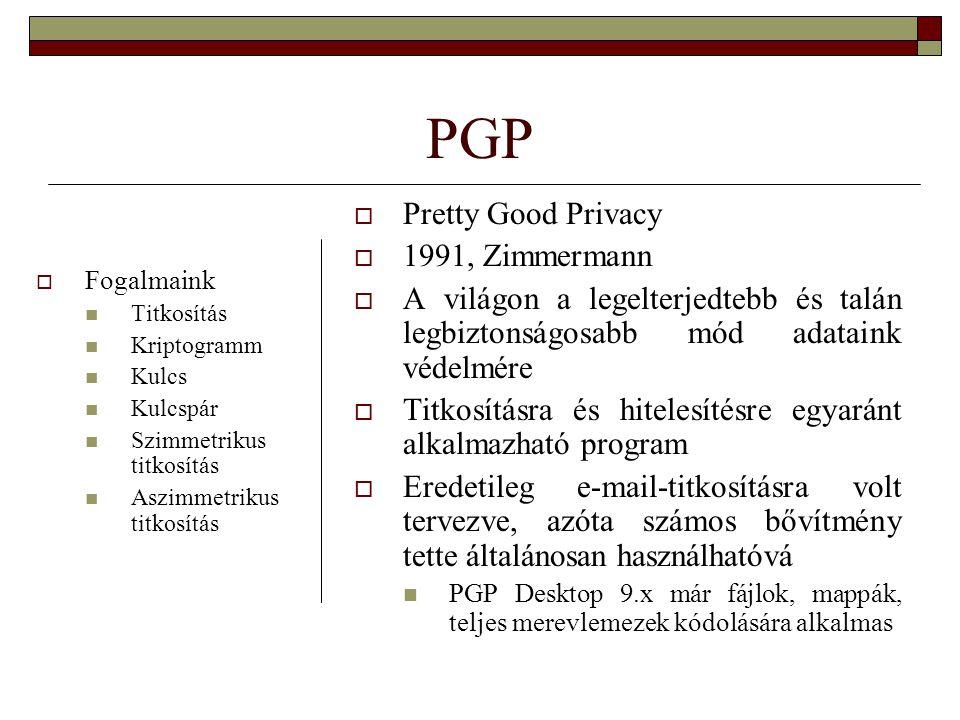 PGP  Pretty Good Privacy  1991, Zimmermann  A világon a legelterjedtebb és talán legbiztonságosabb mód adataink védelmére  Titkosításra és hitelesítésre egyaránt alkalmazható program  Eredetileg e-mail-titkosításra volt tervezve, azóta számos bővítmény tette általánosan használhatóvá PGP Desktop 9.x már fájlok, mappák, teljes merevlemezek kódolására alkalmas  Fogalmaink Titkosítás Kriptogramm Kulcs Kulcspár Szimmetrikus titkosítás Aszimmetrikus titkosítás