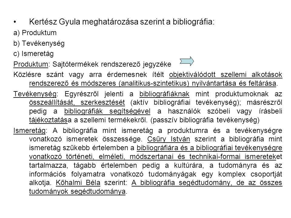 Kertész Gyula meghatározása szerint a bibliográfia: a) Produktum b) Tevékenység c) Ismeretág Produktum: Sajtótermékek rendszerező jegyzéke Közlésre szánt vagy arra érdemesnek ítélt objektiválódott szellemi alkotások rendszerező és módszeres (analitikus-szintetikus) nyilvántartása és feltárása.