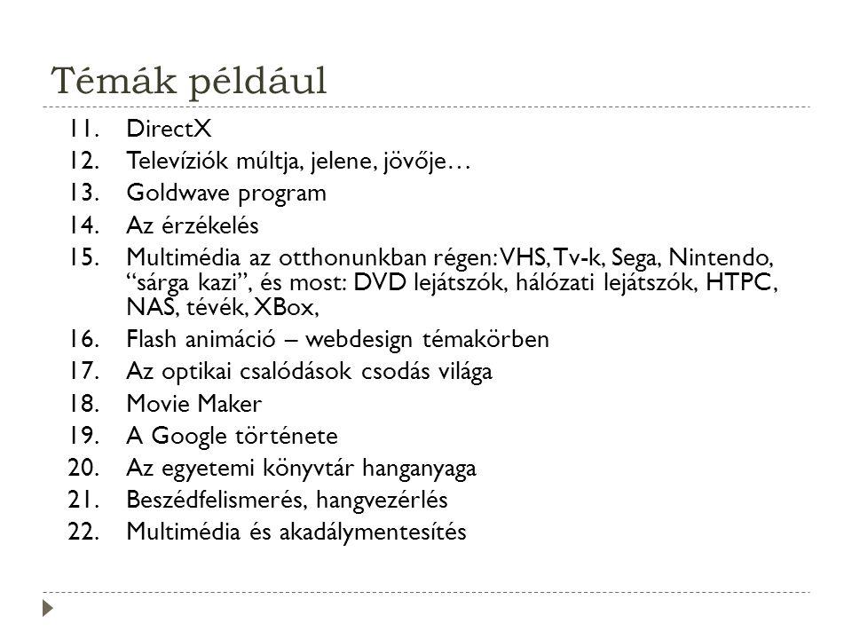 Témák például 11.DirectX 12.Televíziók múltja, jelene, jövője… 13.Goldwave program 14.Az érzékelés 15.Multimédia az otthonunkban régen: VHS, Tv-k, Sega, Nintendo, sárga kazi , és most: DVD lejátszók, hálózati lejátszók, HTPC, NAS, tévék, XBox, 16.Flash animáció – webdesign témakörben 17.Az optikai csalódások csodás világa 18.Movie Maker 19.