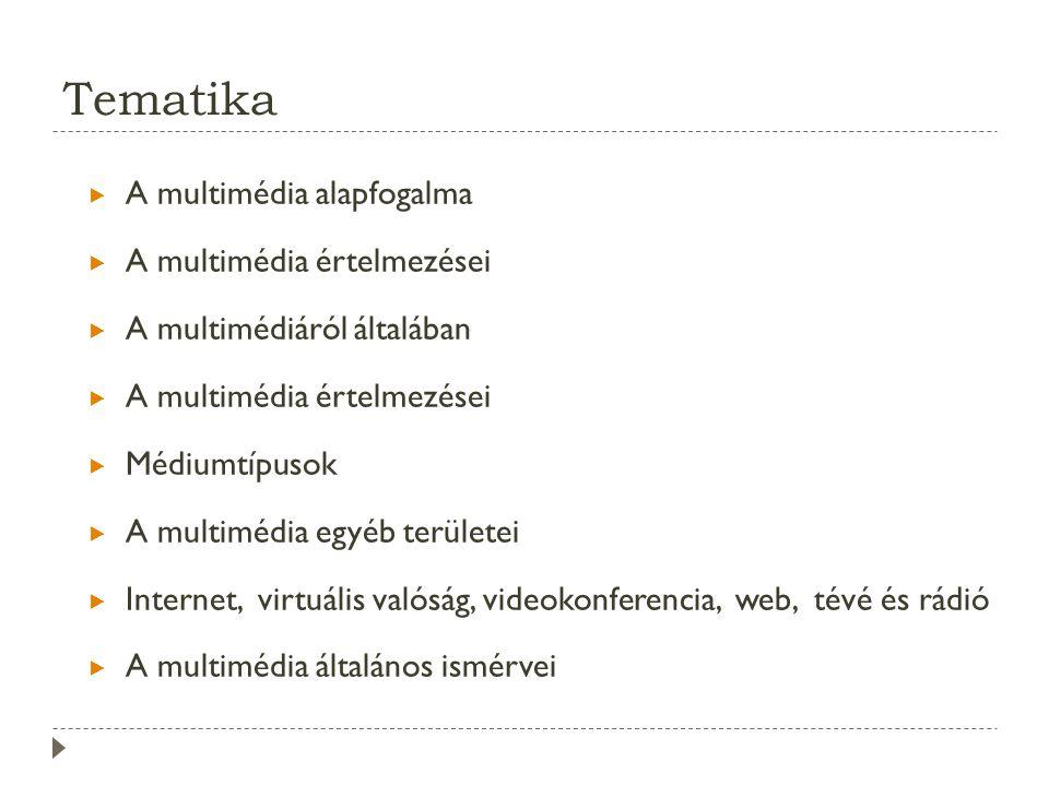 Tematika  A multimédia alapfogalma  A multimédia értelmezései  A multimédiáról általában  A multimédia értelmezései  Médiumtípusok  A multimédia egyéb területei  Internet, virtuális valóság, videokonferencia, web, tévé és rádió  A multimédia általános ismérvei