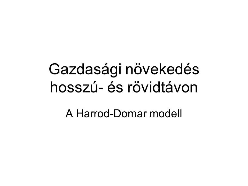 Gazdasági növekedés hosszú- és rövidtávon A Harrod-Domar modell