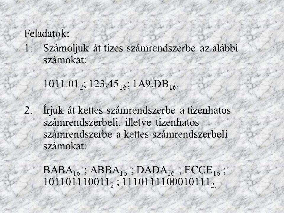 Feladatok: 1.Számoljuk át tízes számrendszerbe az alábbi számokat: 1011.01 2 ; 123.45 16 ; 1A9.DB 16. 2.Írjuk át kettes számrendszerbe a tizenhatos sz