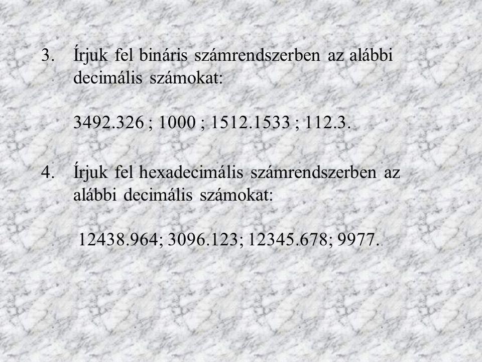 3.Írjuk fel bináris számrendszerben az alábbi decimális számokat: 3492.326 ; 1000 ; 1512.1533 ; 112.3. 4.Írjuk fel hexadecimális számrendszerben az al