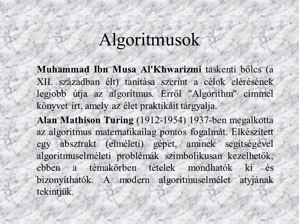 Algoritmusok Muhammad Ibn Musa Al'Khwarizmi taskenti bölcs (a XII. században élt) tanítása szerint a célok elérésének legjobb útja az algoritmus. Errő