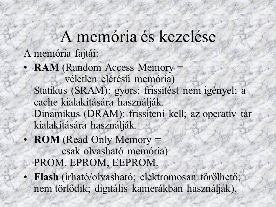 A memória és kezelése A memória fajtái: RAM (Random Access Memory = véletlen elérésű memória) Statikus (SRAM): gyors; frissítést nem igényel; a cache