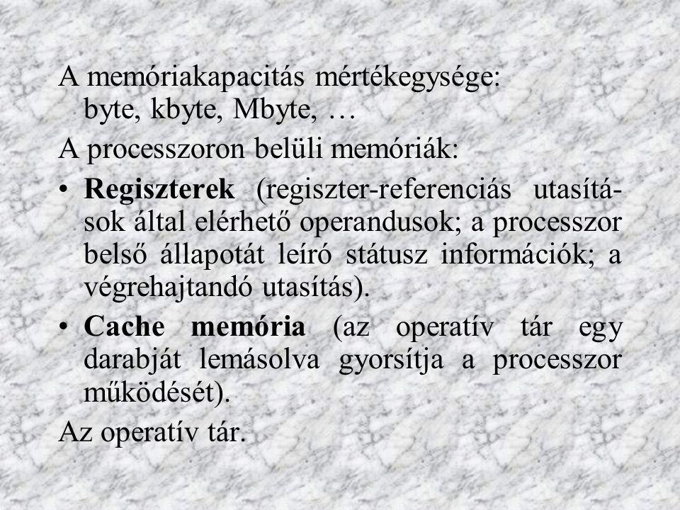 A memóriakapacitás mértékegysége: byte, kbyte, Mbyte, … A processzoron belüli memóriák: Regiszterek (regiszter-referenciás utasítá- sok által elérhető
