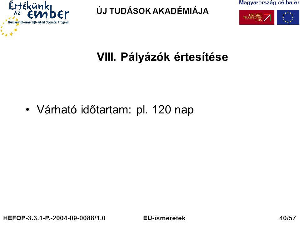 ÚJ TUDÁSOK AKADÉMIÁJA VIII. Pályázók értesítése Várható időtartam: pl. 120 nap HEFOP-3.3.1-P.-2004-09-0088/1.0 EU-ismeretek 40/57