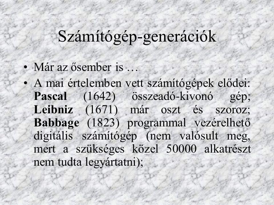 Számítógép-generációk Már az ősember is … A mai értelemben vett számítógépek elődei: Pascal (1642) összeadó-kivonó gép; Leibniz (1671) már oszt és szoroz; Babbage (1823) programmal vezérelhető digitális számítógép (nem valósult meg, mert a szükséges közel 50000 alkatrészt nem tudta legyártatni);