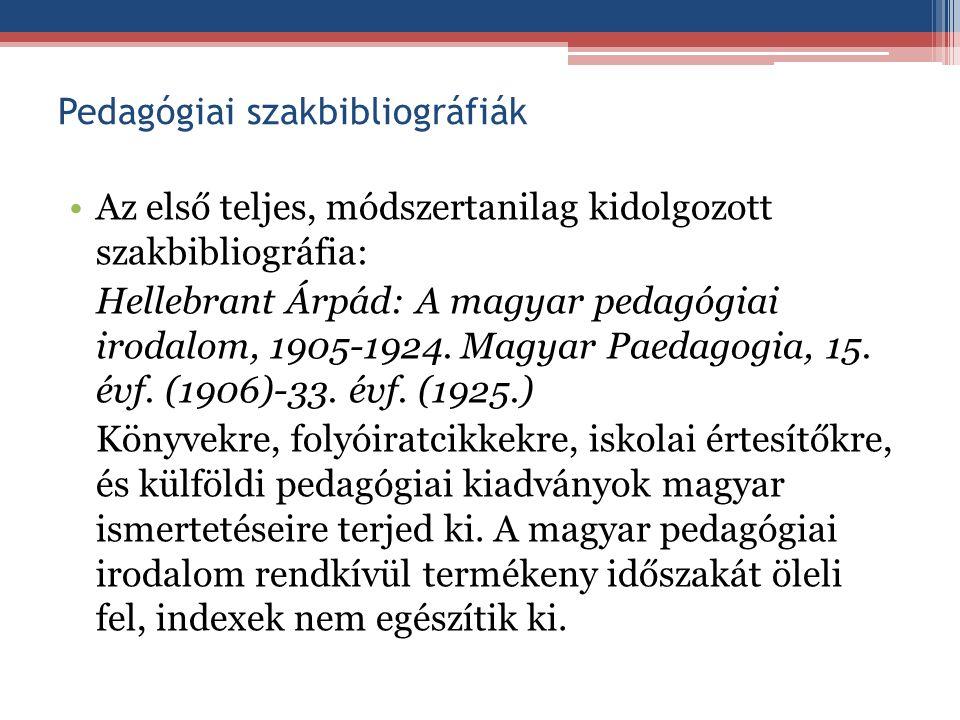 Pedagógiai szakbibliográfiák Az első teljes, módszertanilag kidolgozott szakbibliográfia: Hellebrant Árpád: A magyar pedagógiai irodalom, 1905-1924. M