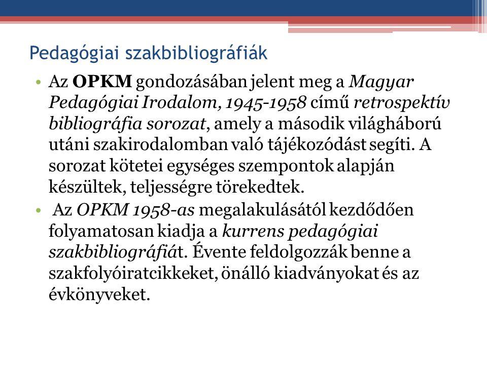 Pedagógiai szakbibliográfiák Az OPKM gondozásában jelent meg a Magyar Pedagógiai Irodalom, 1945-1958 című retrospektív bibliográfia sorozat, amely a m