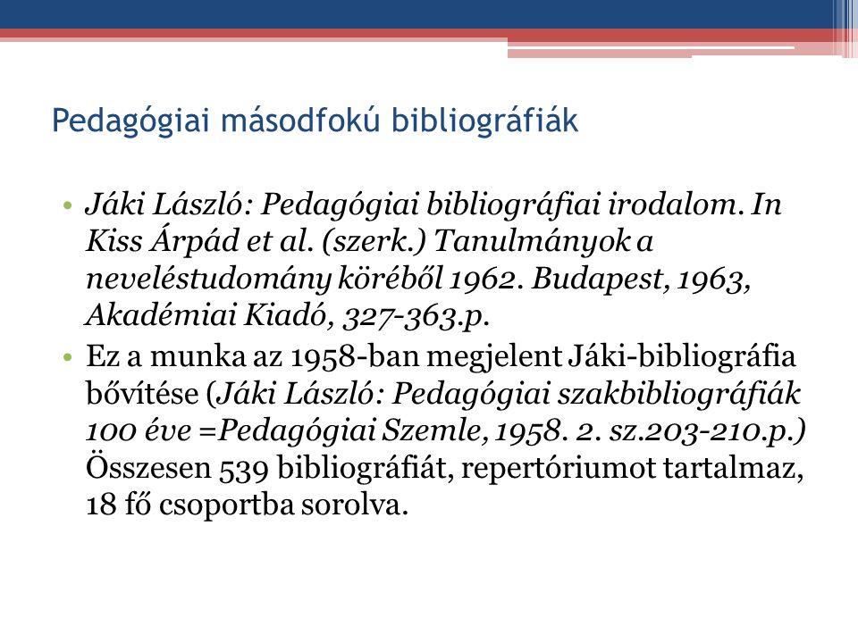 Pedagógiai másodfokú bibliográfiák Jáki László: Pedagógiai bibliográfiai irodalom. In Kiss Árpád et al. (szerk.) Tanulmányok a neveléstudomány köréből
