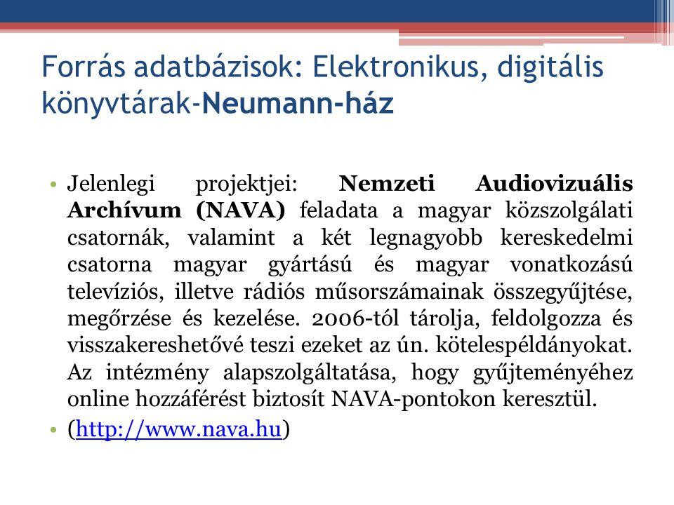 Forrás adatbázisok: Elektronikus, digitális könyvtárak-Neumann-ház Jelenlegi projektjei: Nemzeti Audiovizuális Archívum (NAVA) feladata a magyar közsz
