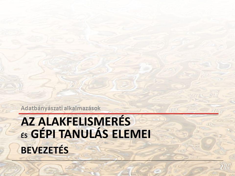 Adatbányászati alkalmazások AZ ALAKFELISMERÉS ÉS GÉPI TANULÁS ELEMEI BEVEZETÉS