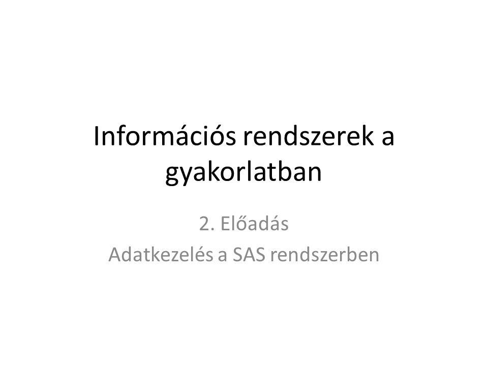 Információs rendszerek a gyakorlatban 2. Előadás Adatkezelés a SAS rendszerben