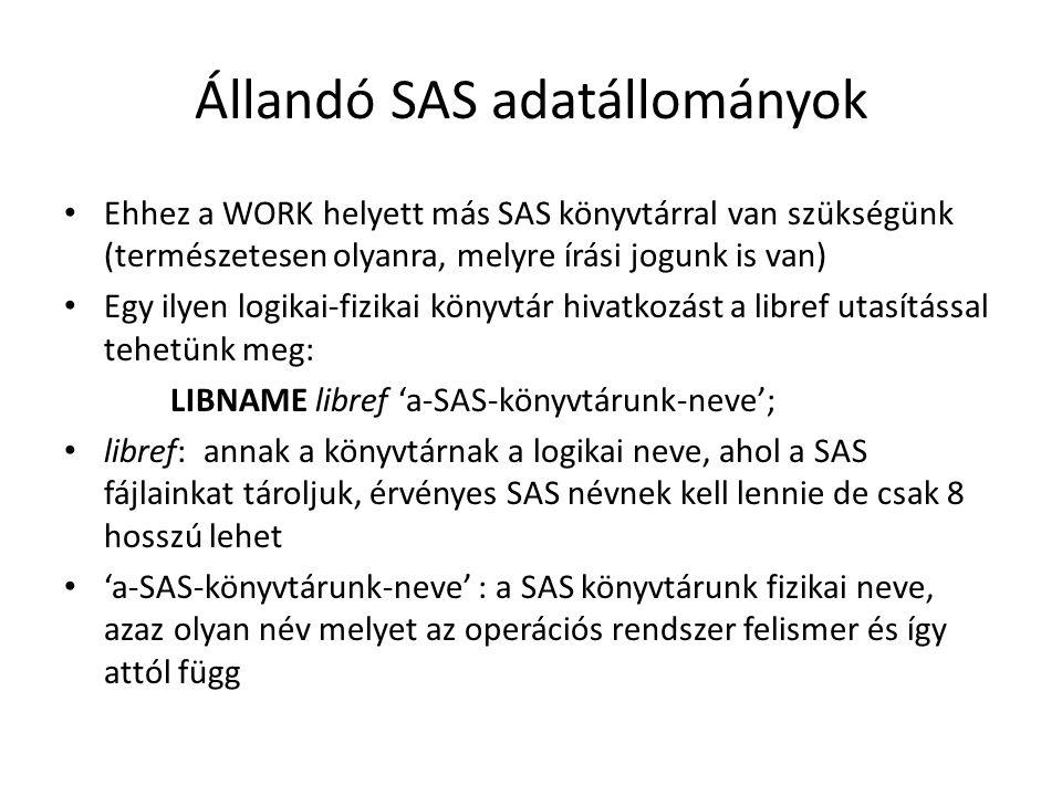 Állandó SAS adatállományok Ehhez a WORK helyett más SAS könyvtárral van szükségünk (természetesen olyanra, melyre írási jogunk is van) Egy ilyen logikai-fizikai könyvtár hivatkozást a libref utasítással tehetünk meg: LIBNAME libref 'a-SAS-könyvtárunk-neve'; libref: annak a könyvtárnak a logikai neve, ahol a SAS fájlainkat tároljuk, érvényes SAS névnek kell lennie de csak 8 hosszú lehet 'a-SAS-könyvtárunk-neve' : a SAS könyvtárunk fizikai neve, azaz olyan név melyet az operációs rendszer felismer és így attól függ