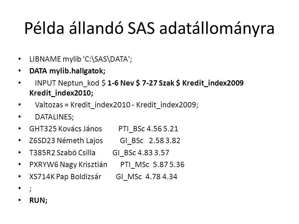 Példa állandó SAS adatállományra LIBNAME mylib C:\SAS\DATA ; DATA mylib.hallgatok; INPUT Neptun_kod $ 1-6 Nev $ 7-27 Szak $ Kredit_index2009 Kredit_index2010; Valtozas = Kredit_index2010 - Kredit_index2009; DATALINES; GHT325 Kovács János PTI_BSc 4.56 5.21 Z6SD23 Németh Lajos GI_BSc 2.58 3.82 T385R2 Szabó Csilla GI_BSc 4.83 3.57 PXRYW6 Nagy Krisztián PTI_MSc 5.87 5.36 XS714K Pap Boldizsár GI_MSc 4.78 4.34 ; RUN;