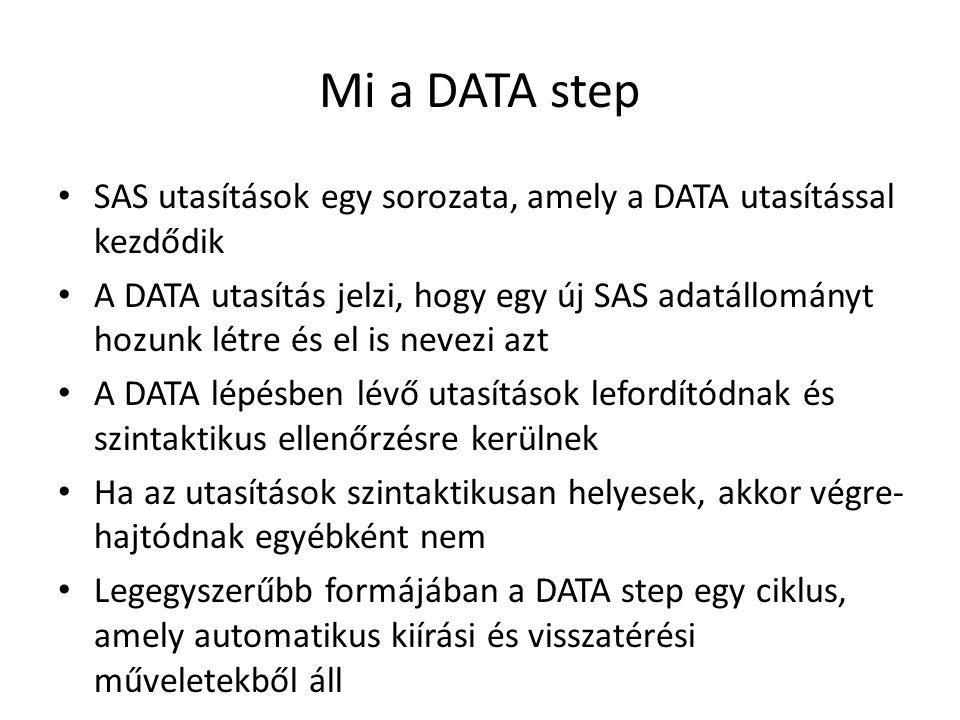 Mi a DATA step SAS utasítások egy sorozata, amely a DATA utasítással kezdődik A DATA utasítás jelzi, hogy egy új SAS adatállományt hozunk létre és el is nevezi azt A DATA lépésben lévő utasítások lefordítódnak és szintaktikus ellenőrzésre kerülnek Ha az utasítások szintaktikusan helyesek, akkor végre- hajtódnak egyébként nem Legegyszerűbb formájában a DATA step egy ciklus, amely automatikus kiírási és visszatérési műveletekből áll