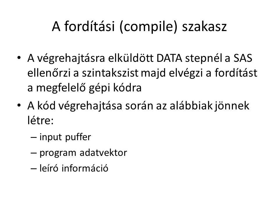 A fordítási (compile) szakasz A végrehajtásra elküldött DATA stepnél a SAS ellenőrzi a szintakszist majd elvégzi a fordítást a megfelelő gépi kódra A kód végrehajtása során az alábbiak jönnek létre: – input puffer – program adatvektor – leíró információ