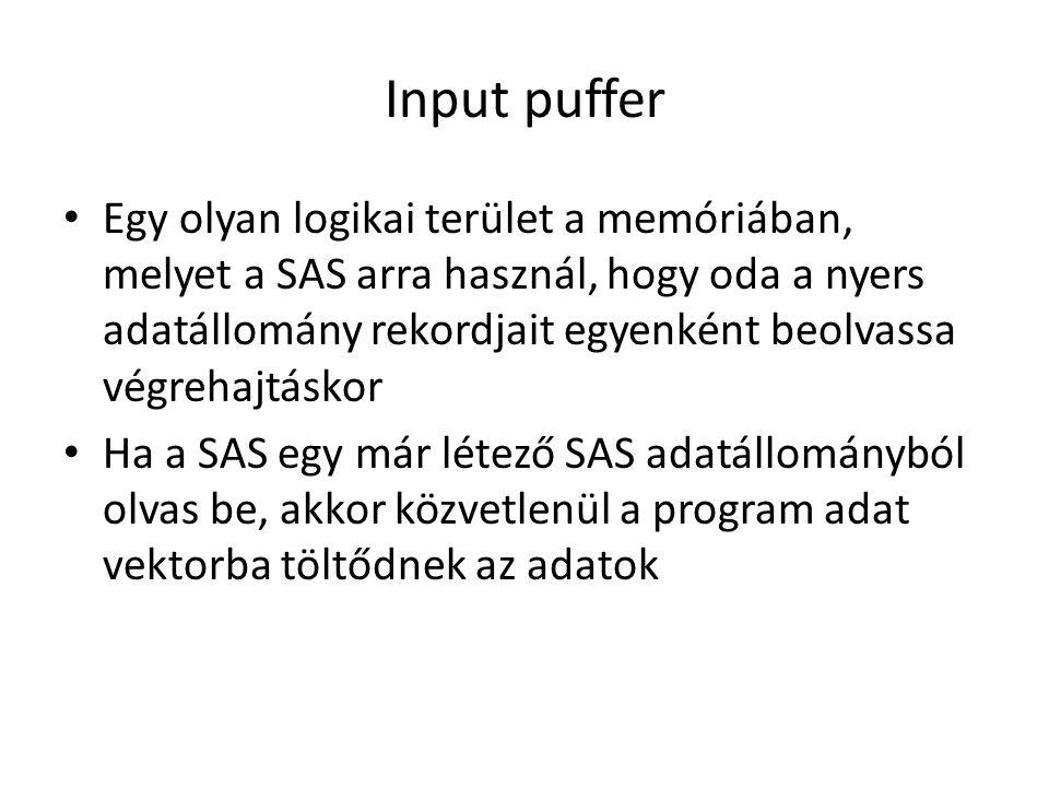 Input puffer Egy olyan logikai terület a memóriában, melyet a SAS arra használ, hogy oda a nyers adatállomány rekordjait egyenként beolvassa végrehajtáskor Ha a SAS egy már létező SAS adatállományból olvas be, akkor közvetlenül a program adat vektorba töltődnek az adatok