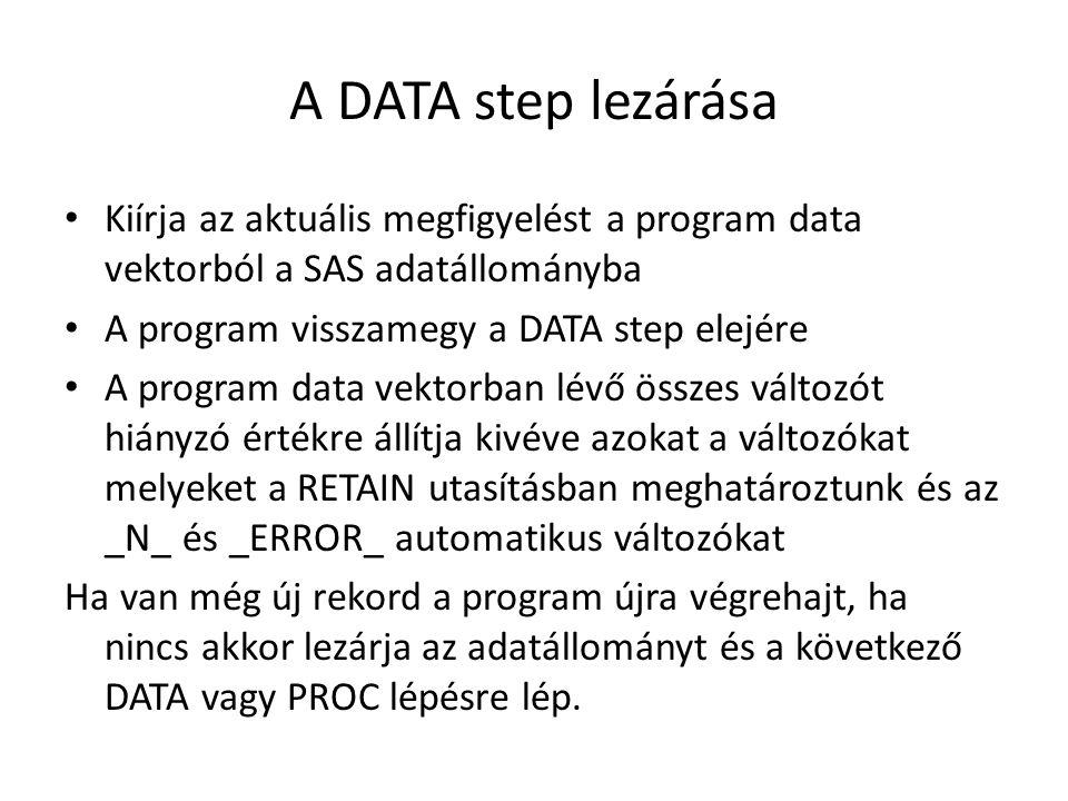 A DATA step lezárása Kiírja az aktuális megfigyelést a program data vektorból a SAS adatállományba A program visszamegy a DATA step elejére A program data vektorban lévő összes változót hiányzó értékre állítja kivéve azokat a változókat melyeket a RETAIN utasításban meghatároztunk és az _N_ és _ERROR_ automatikus változókat Ha van még új rekord a program újra végrehajt, ha nincs akkor lezárja az adatállományt és a következő DATA vagy PROC lépésre lép.