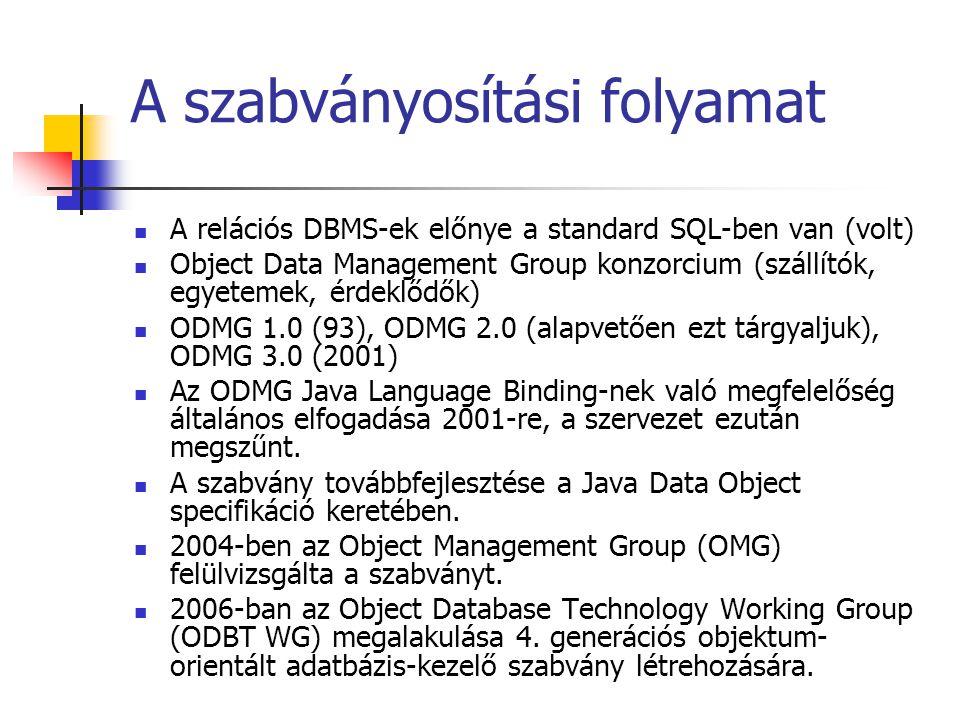 Az ODMG szabvány részei Objektum modell Objektum leíró nyelv (ODL – Object definition language) Objektum lekérdezési nyelv (OQL – Object query language) Kötések (bindings) az OO nyelvekhez (C++, SmallTalk, Java)