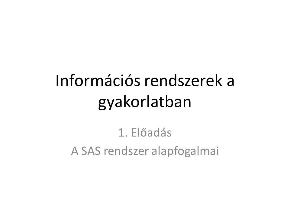 Információs rendszerek a gyakorlatban 1. Előadás A SAS rendszer alapfogalmai