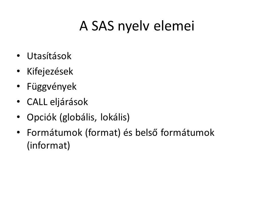 A SAS nyelv elemei Utasítások Kifejezések Függvények CALL eljárások Opciók (globális, lokális) Formátumok (format) és belső formátumok (informat)