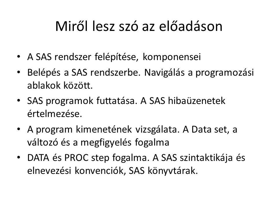 Miről lesz szó az előadáson A SAS rendszer felépítése, komponensei Belépés a SAS rendszerbe. Navigálás a programozási ablakok között. SAS programok fu