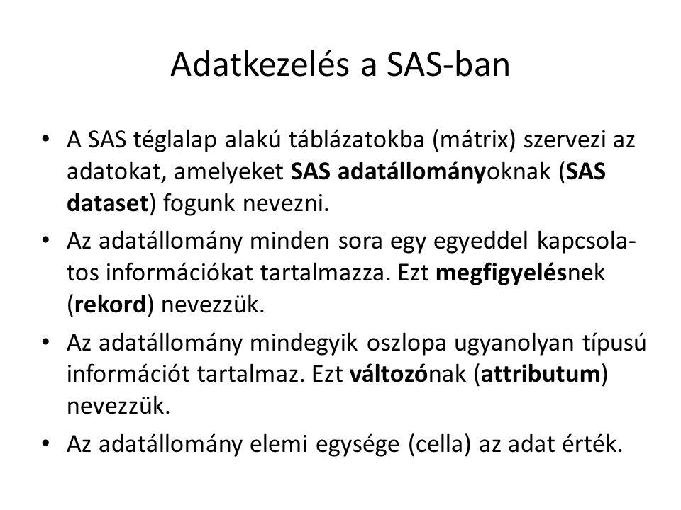 Adatkezelés a SAS-ban A SAS téglalap alakú táblázatokba (mátrix) szervezi az adatokat, amelyeket SAS adatállományoknak (SAS dataset) fogunk nevezni. A