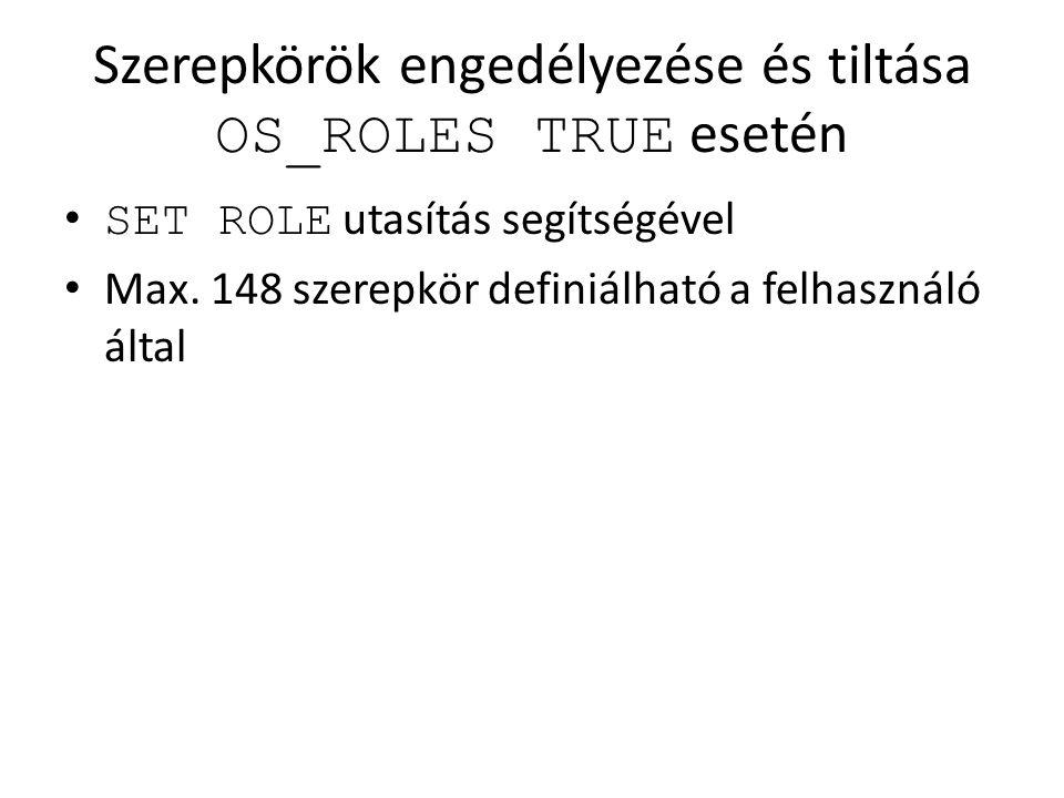 Szerepkörök engedélyezése és tiltása OS_ROLES TRUE esetén SET ROLE utasítás segítségével Max. 148 szerepkör definiálható a felhasználó által