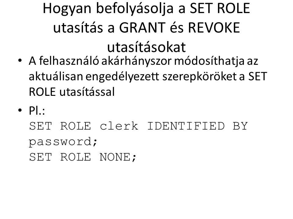 Hogyan befolyásolja a SET ROLE utasítás a GRANT és REVOKE utasításokat A felhasználó akárhányszor módosíthatja az aktuálisan engedélyezett szerepkörök