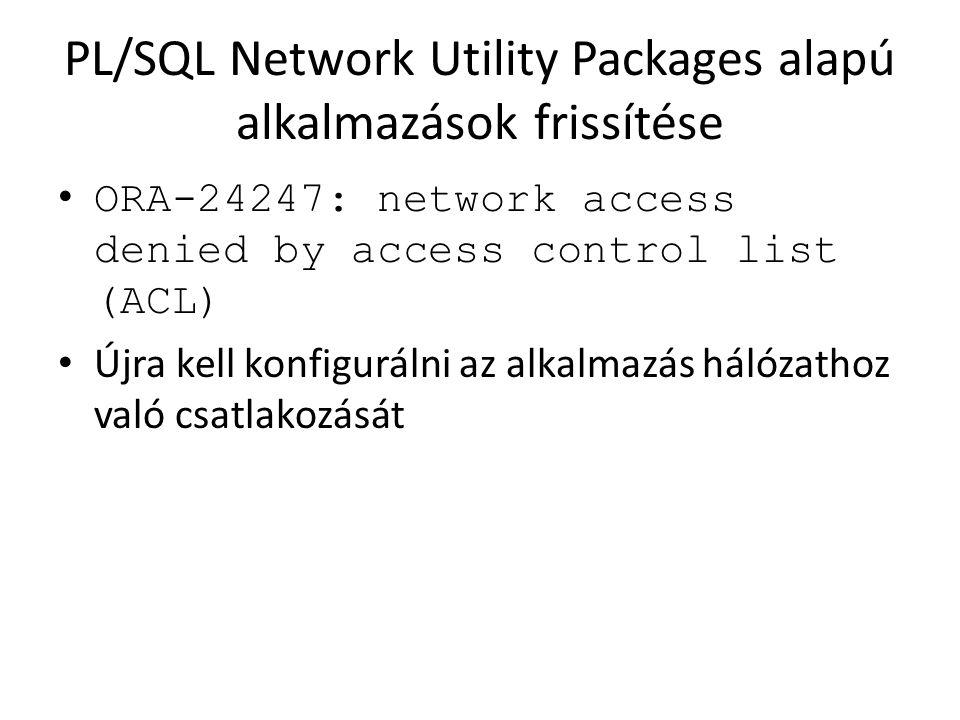 PL/SQL Network Utility Packages alapú alkalmazások frissítése ORA-24247: network access denied by access control list (ACL) Újra kell konfigurálni az