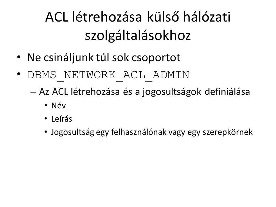 ACL létrehozása külső hálózati szolgáltalásokhoz Ne csináljunk túl sok csoportot DBMS_NETWORK_ACL_ADMIN – Az ACL létrehozása és a jogosultságok defini