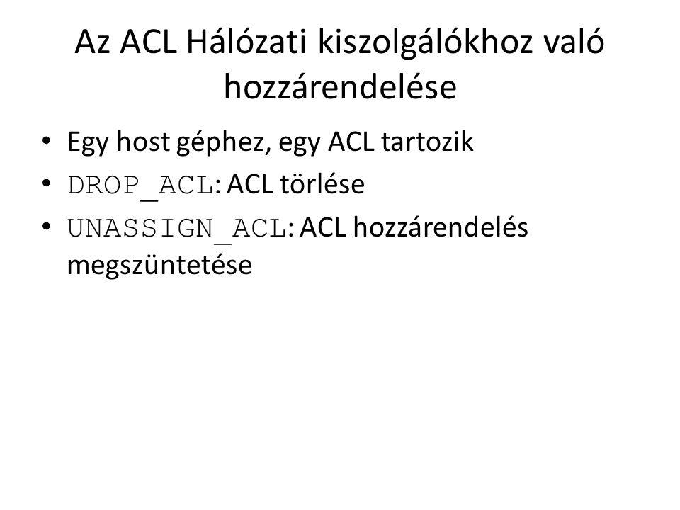 Az ACL Hálózati kiszolgálókhoz való hozzárendelése Egy host géphez, egy ACL tartozik DROP_ACL : ACL törlése UNASSIGN_ACL : ACL hozzárendelés megszünte