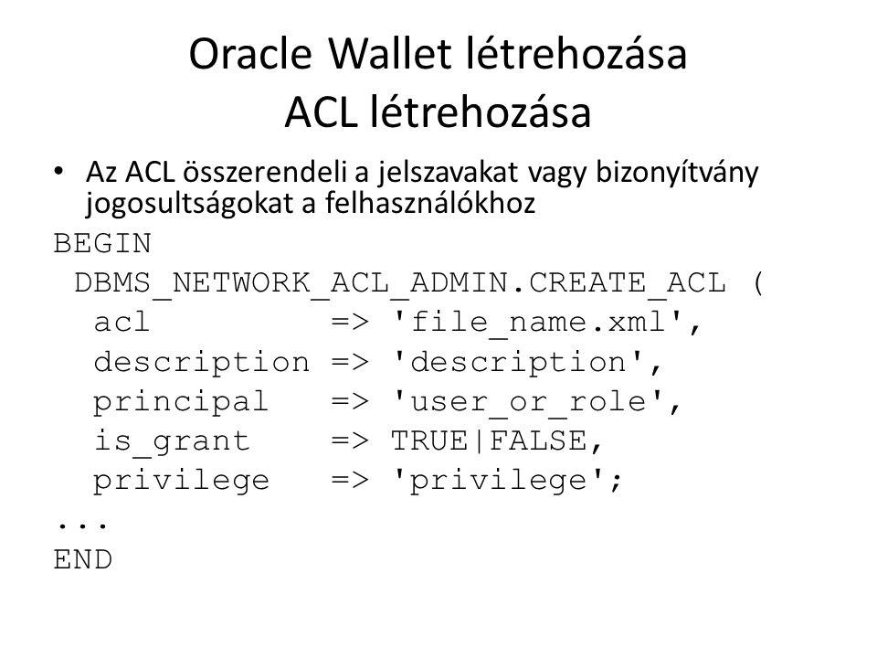 Oracle Wallet létrehozása ACL létrehozása Az ACL összerendeli a jelszavakat vagy bizonyítvány jogosultságokat a felhasználókhoz BEGIN DBMS_NETWORK_ACL