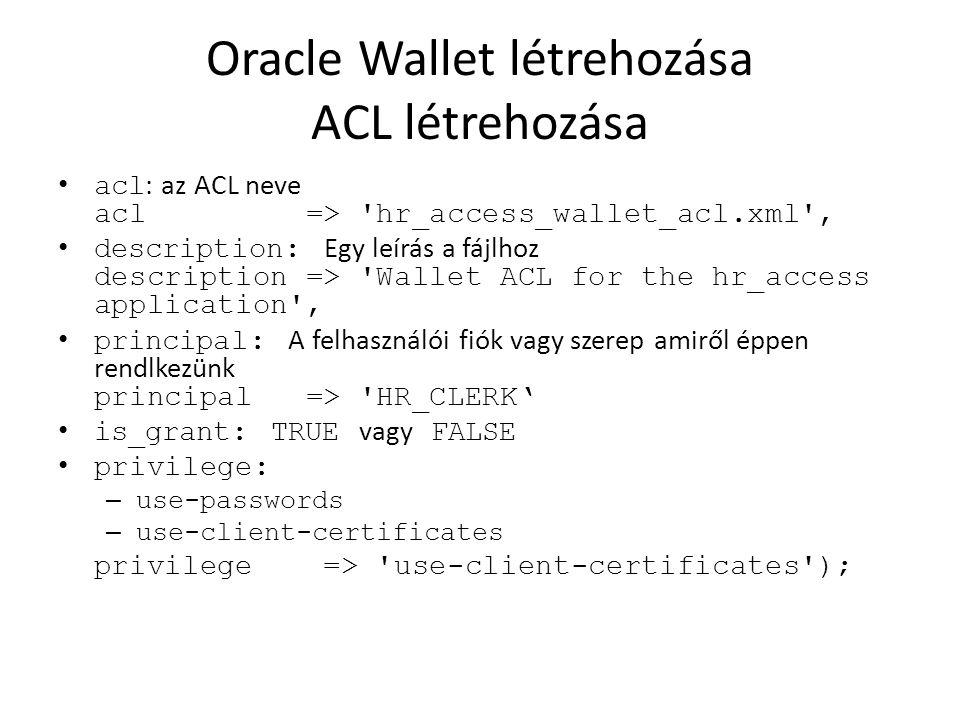 Oracle Wallet létrehozása ACL létrehozása acl : az ACL neve acl => 'hr_access_wallet_acl.xml', description: Egy leírás a fájlhoz description => 'Walle