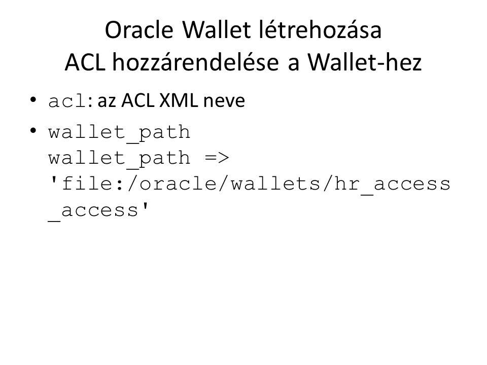 Oracle Wallet létrehozása ACL hozzárendelése a Wallet-hez acl : az ACL XML neve wallet_path wallet_path => 'file:/oracle/wallets/hr_access _access'