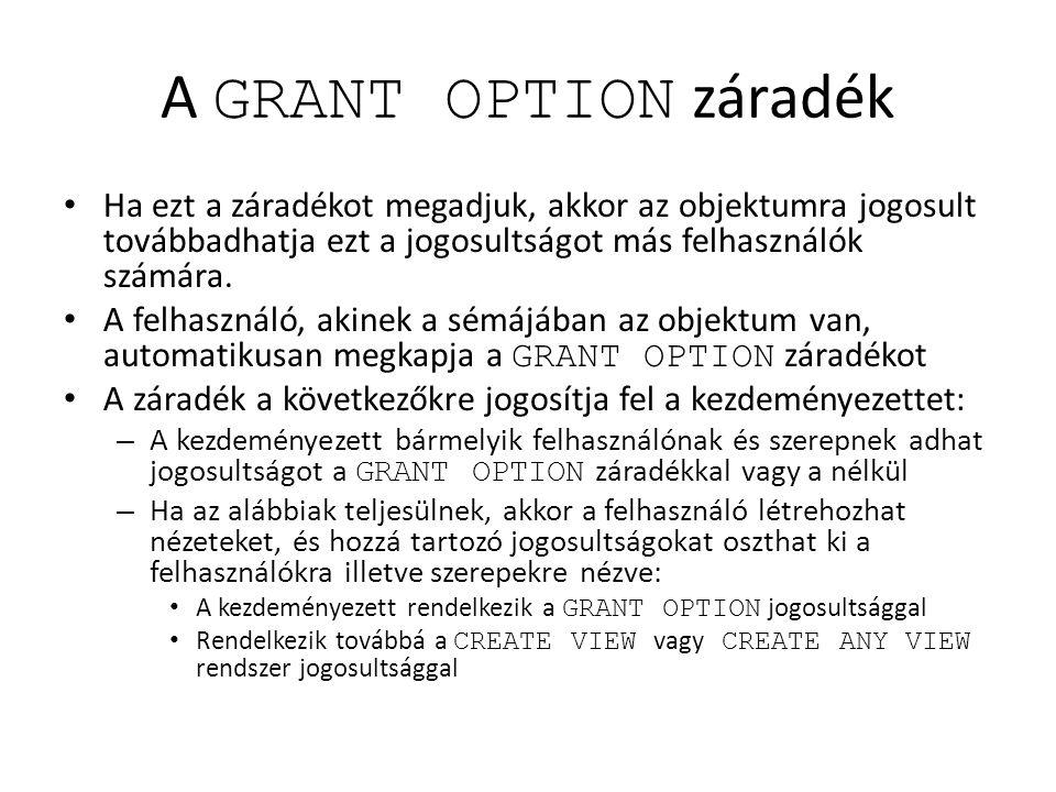 A GRANT OPTION záradék Ha ezt a záradékot megadjuk, akkor az objektumra jogosult továbbadhatja ezt a jogosultságot más felhasználók számára. A felhasz