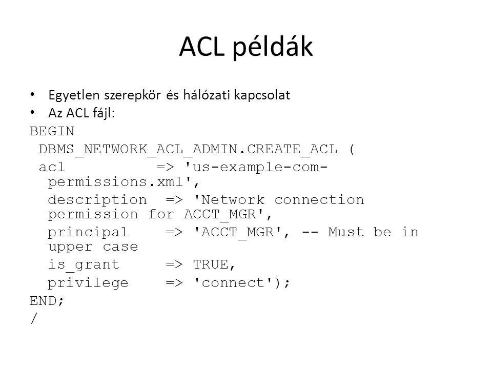 ACL példák Egyetlen szerepkör és hálózati kapcsolat Az ACL fájl: BEGIN DBMS_NETWORK_ACL_ADMIN.CREATE_ACL ( acl => 'us-example-com- permissions.xml', d