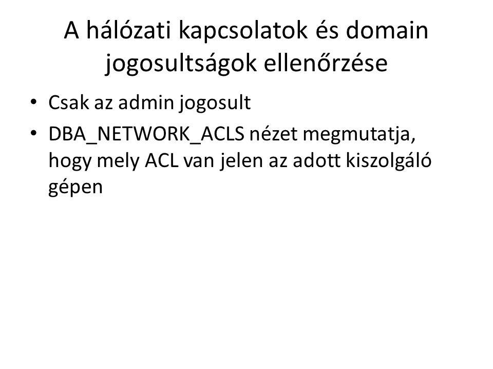 A hálózati kapcsolatok és domain jogosultságok ellenőrzése Csak az admin jogosult DBA_NETWORK_ACLS nézet megmutatja, hogy mely ACL van jelen az adott