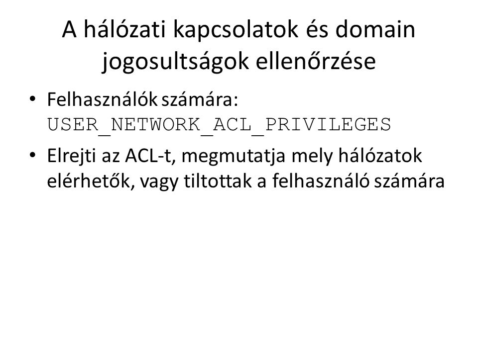 A hálózati kapcsolatok és domain jogosultságok ellenőrzése Felhasználók számára: USER_NETWORK_ACL_PRIVILEGES Elrejti az ACL-t, megmutatja mely hálózat