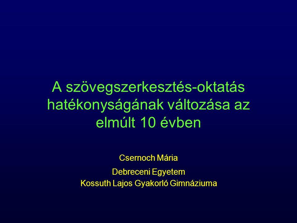 A szövegszerkesztés-oktatás hatékonyságának változása az elmúlt 10 évben Csernoch Mária Debreceni Egyetem Kossuth Lajos Gyakorló Gimnáziuma